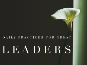 7 Important Daily Practices for Great Leaders