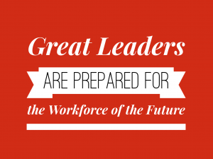 Great Leaders are Prepared for the Workforce of the Future