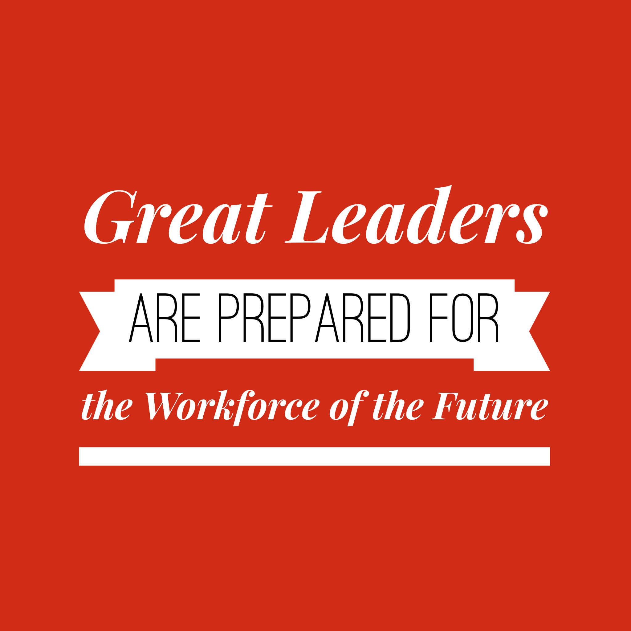 Amazing Leadership: Great Leaders Are Prepared For The Workforce Of The Future