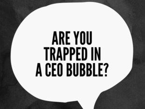 Are You Trapped In a CEO Bubble?